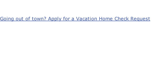 Going out of town? Apply for a Vacation Home Check Request